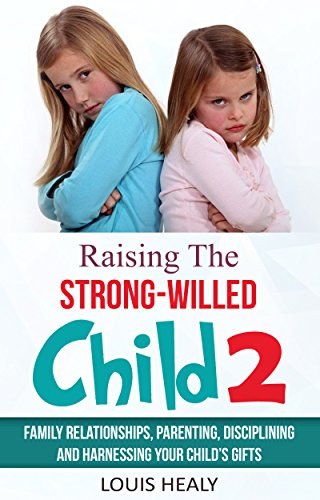 Raising the Strong-Willed Child 2: Family Relationships, Parenting, Disciplining and Harnessing Your Child's Gifts