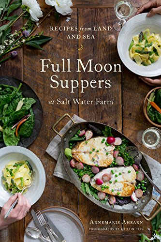 Full Moon Suppers at Salt Water Farm: Recipes from Land and Sea by Annemarie Ahearn