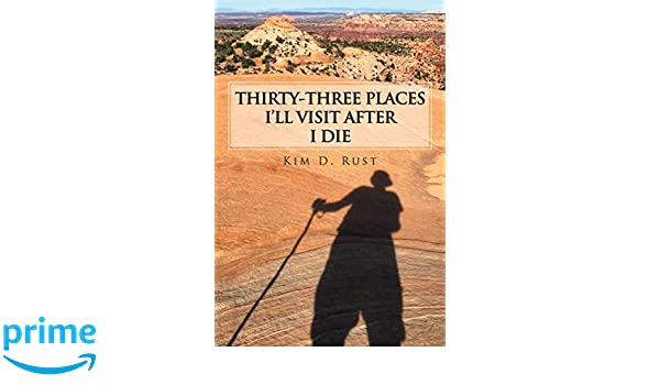 Thirty-Three Places ILl Visit After I Die: Kim D. Rust: 9781728301389: Amazon.com: Books