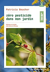 Zéro pesticide dans mon jardin: Méthodes et recettes alternatives et efficaces