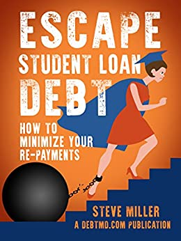 Escape Student Loan Debt: How to Minimize Your Repayments by [Miller, Steven]
