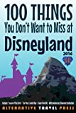 100 Things You Don't Want to Miss at Disneyland 2016 (Ultimate Unauthorized Quick Guide 2016) (Volume 1)