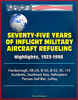 Seventy-Five Years of Inflight Military Aircraft Refueling - Highlights, 1923-1998 - Farnborough, KB-29, B-50, B-52, KC-135, Accidents, Southeast Asia, Helicopters, Persian Gulf War, LeMay