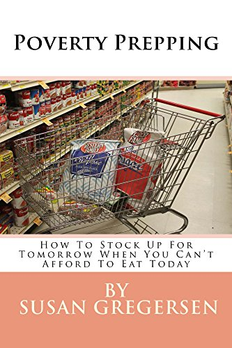 Poverty Prepping:  How to Stock up For Tomorrow When You Can't Afford To Eat Today by [Gregersen, Susan]