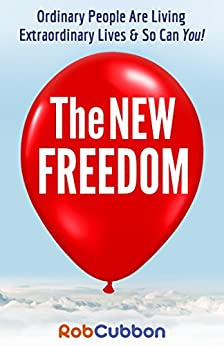 The New Freedom: Ordinary People Are Living Extraordinary Lives & So Can You! by [Cubbon, Rob]