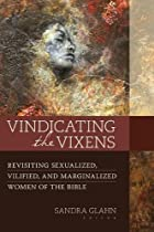 Vindicating the Vixens: Revisiting Sexualized, Vilified, and Marginalized Women of the Bible