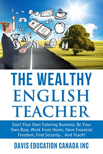 The Wealthy English Teacher: Start Your Own Tutoring Business, Be Your Own Boss, Work From Home, Have Financial Freedom, Find Security... And Teach! (Rich ... TESL, ESL Teaching) (English Edition)