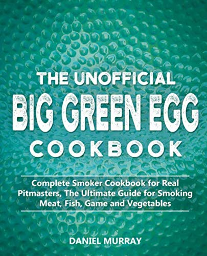 The Unofficial Big Green Egg Cookbook: Complete Smoker Cookbook for Real Pitmasters, The Ultimate Guide for Smoking Meat, Fish, Game and Vegetables