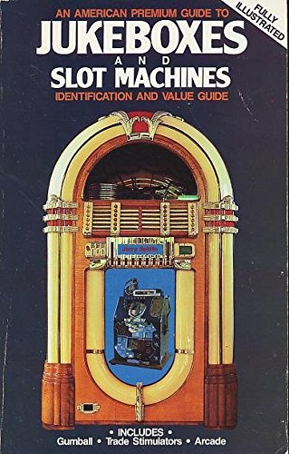American Premium Guide to Jukeboxes and Slot Machines: Identification and Value Guide Includes Gumball - Trade Stimulators - Arcade