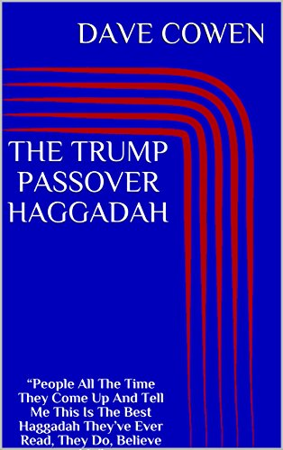 """THE TRUMP PASSOVER HAGGADAH: """"People All The Time They Come Up And Tell Me This Is The Best Haggadah They've Ever Read, They Do, Believe Me"""" (English Edition)"""