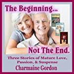 The Beginning...Not the End: Three Stories of Mature Love, Passion, and Suspense, Volume 1 | Charmaine Gordon