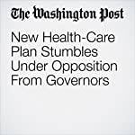 New Health-Care Plan Stumbles Under Opposition From Governors | Sean Sullivan,Juliet Eilperin,Kelsey Snell