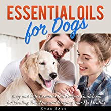 Essential Oils for Dogs: Easy and Safe Essential Oil Recipes Guidebook for Healing Your Dog and Keeping Your Pet Healthy Audiobook by Ryan Bays Narrated by Jessica Budreau