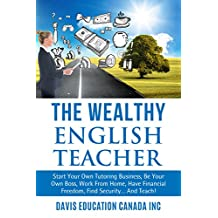The Wealthy English Teacher: Start Your Own Tutoring Business, Be Your Own Boss, Work From Home, Have Financial Freedom, Find Security... And Teach! (Rich ... Successful Teacher, TESL, ESL Teaching)