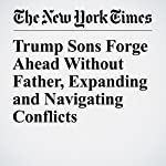 Trump Sons Forge Ahead Without Father, Expanding and Navigating Conflicts | Eric Lipton,Susanne Craig