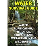Water Survival Guide: Water Purification, Filtration, Storage, and Extraction in the Wilderness