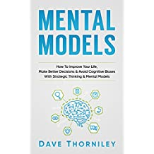 Mental Models: How to Improve Your Life, Make Better Decisions, and Avoid Cognitive Biases with Strategic Thinking and Mental Models