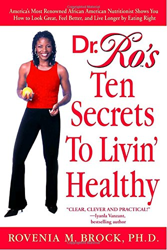 Search : Dr. Ro's Ten Secrets to Livin' Healthy: America's Most Renowned African American Nutritionist Shows You How to Look Great, Feel Better, and Live Longer by Eating Right