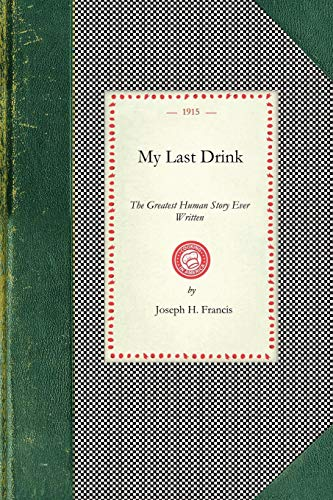 My Last Drink: The Greatest Human Story Ever Written : A Powerful Personal History Of a Chicago Alderman and Well-known Business Man Who Dropped From ... and Prison Through Drink (Cooking in America)