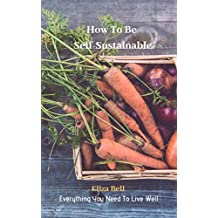 Everything You Need To Live Well: How To Be Self-Sustainable