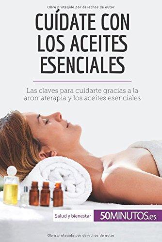 Cuidate con los aceites esenciales: Las claves para cuidarte gracias a la aromaterapia y los aceites esenciales (Spanish Edition) [50Minutos.es] (Tapa Blanda)