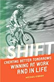 Shift: Creating Better Tomorrows: Winning at Work and in Life