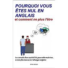 POURQUOI VOUS ÊTES NUL EN ANGLAIS: et comment ne plus l'être (French Edition)