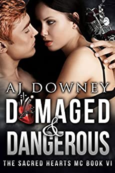 Damaged & Dangerous: The Sacred Hearts MC Book VI by [Downey, A.J.]