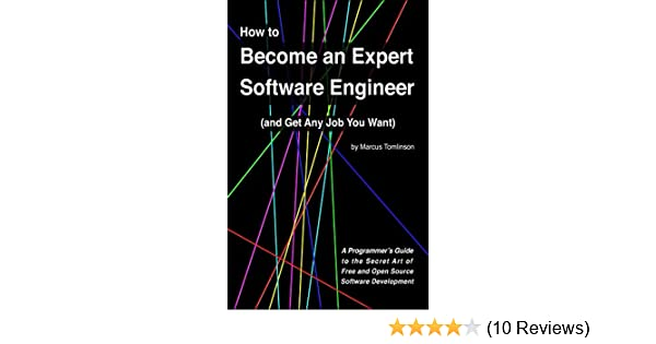 How To Become An Expert Software Engineer And Get Any Job You Want A Programmer S Guide To The Secret Art Of Free And Open Source Software Development Tomlinson Marcus Ebook Amazon Com