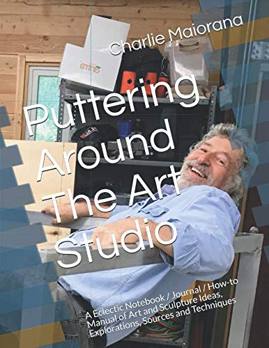 (Puttering Around The Art Studio: A Eclectic Notebook / Journal / How-to Manual of Art and Sculpture Ideas, Explorations, Sources and Techniques)