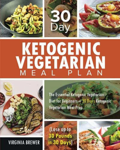 30 Day Ketogenic Vegetarian Meal Plan: The Essential Ketogenic Vegetarian Diet for Beginners - 30 Days Ketogenic Vegetarian Meal Prep (Lose up to 30 Pounds in 30 Days) (30 Day Meal Plan To Lose 30 Pounds)