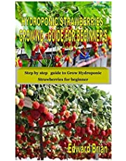 HYDROPONIC STRAWBERRIES GROWING GUIDE FOR BEGINNER'S: Step by step guide to Grow Hydroponic Strawberries for beginner