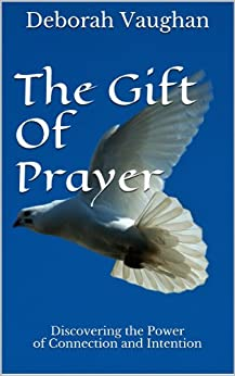 The Gift Of Prayer: Discovering the Power of Connection and Intention by [Vaughan, Deborah L]