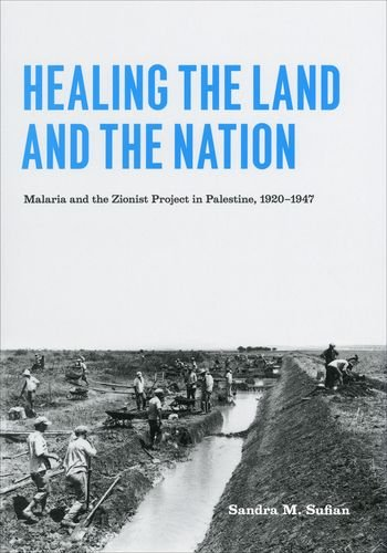 Healing the Land and the Nation: Malaria and the Zionist Project in Palestine, 1920-1947