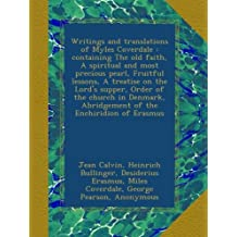 Writings and translations of Myles Coverdale : containing The old faith, A spiritual and most precious pearl, Fruitful lessons, A treatise on the Lord's supper, Order of the church in Denmark, Abridgement of the Enchiridion of Erasmus