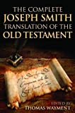 The Complete Joseph Smith Translation of the Old Testament : A Side-By-Side Comparison with the King James Version, Wayment, Thomas, 1606411314