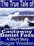 The True Tale of Castaway Daniel Foss: A Short Story