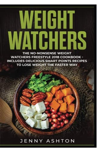 Weight Watchers: The No-Nonsense Weight Watchers Freestyle 2018 Cookbook - Includes Delicious Smart Points Recipes To Lose Weight The Faster Way (Volume 1) by Jenny Ashton