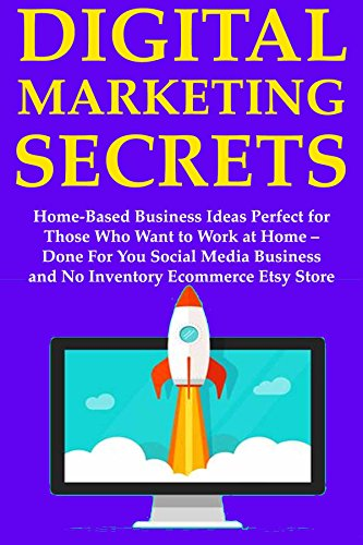 Digital Marketing Secrets: Home-Based Business Ideas Perfect for Those Who Want to Work at Home – Done For You Social Media Business and No Inventory Ecommerce Etsy Store