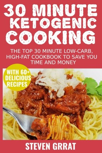 30 Minute Ketogenic Cooking: The Top 30 Minute Low-Carb, High-Fat Cookbook To Save You Time and Money With 60+ Delicious Recipes by Steven Grrat