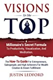 Visions To The Top: A Millionaire's Secret Formula To Productivity, Visualization, and Meditation. The How-To Guide For Entrepreneurs, Salespeople, ... For Wealth Creation & Dream Fulfillment