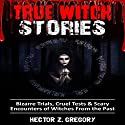 True Witch Stories: Bizarre Trials, Cruel Tests & Scary Encounters of Witches from the Past: Scary Stories, Book 2 Audiobook by Hector Z. Gregory Narrated by Michael Goldsmith