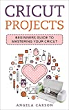 Cricut Project Ideas: A beginners Guide to Mastering Your Cricut Machine (Cricut Projects Ideas Book 1)
