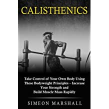 Calisthenics: Take Control of Your Own Body Using These Bodyweight Principles - Increase Your Strength and Build Muscle Mass Rapidly