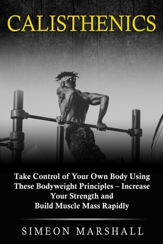 Calisthenics: Take Control of Your Own Body Using These Bodyweight Principles - Increase Your Strength and Build Muscle