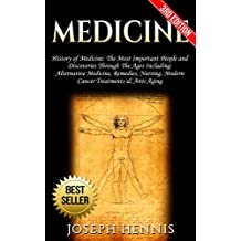 Medicine: History of Medicine: The Most Important People and Discoveries Through The Ages Including: Alternative Medicine, Remedies, Nursing, Modern Cancer ... Aging Medicine, Herbal Antibiotics Book 1)