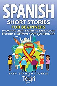Spanish Short Stories for Beginners: 10 Exciting Short Stories to Easily Learn Spanish & Improve Your Voca