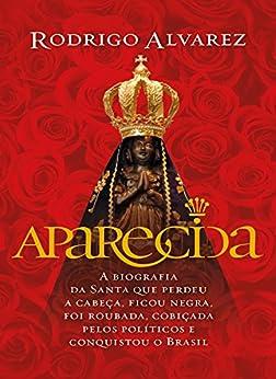 Aparecida: A biografia da santa que perdeu a cabeça, ficou negra, foi roubada, cobiçada pelos políticos e conquistou o Brasil por [Alvarez, Rodrigo]