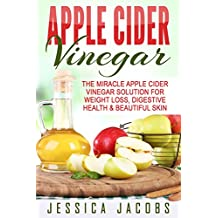 APPLE CIDER VINEGAR 2nd Edition: The Miracle Apple Cider Vinegar Solution for: Weight Loss, Digestive Health, & Beautiful Skin (Alternative Medicine, DIY, Natural Beauty Book 1)