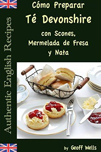Cómo Preparar Té Devonshire (Auténticas Recetas Inglesas Libro 7) (Spanish Edition) by